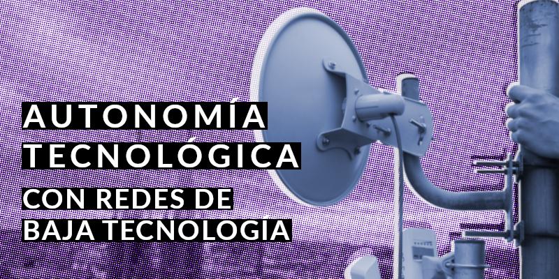 Autonomía Tecnológica Redes de baja tecnología